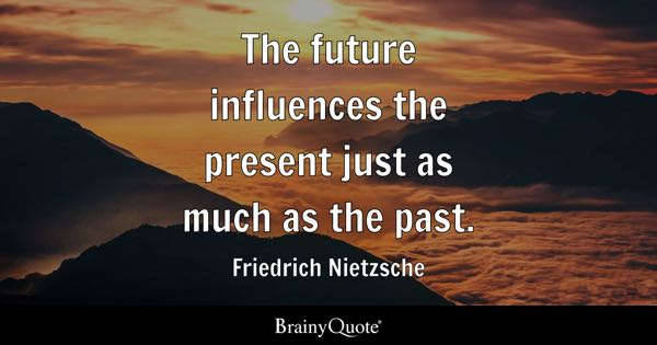The future influences the present just as much as the past. - Friedrich Nietzsche