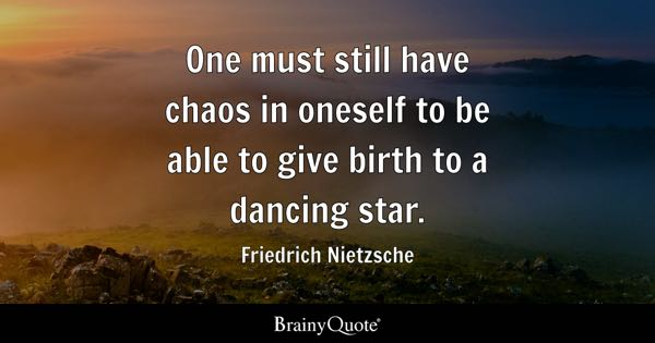 One Must Still Have Chaos In Oneself To Be Able To Give Birth To A Dancing