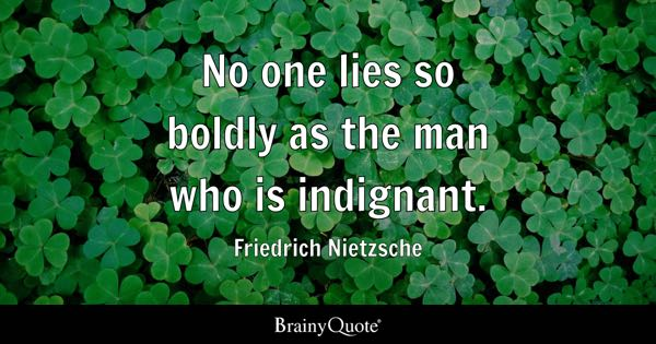 No one lies so boldly as the man who is indignant. - Friedrich Nietzsche