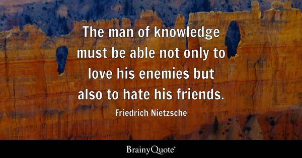 The man of knowledge must be able not only to love his enemies but also to hate his friends. - Friedrich Nietzsche