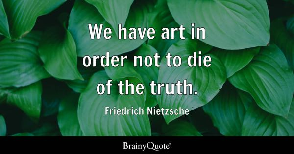 We have art in order not to die of the truth. - Friedrich Nietzsche