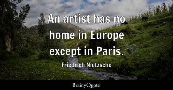 An artist has no home in Europe except in Paris. - Friedrich Nietzsche