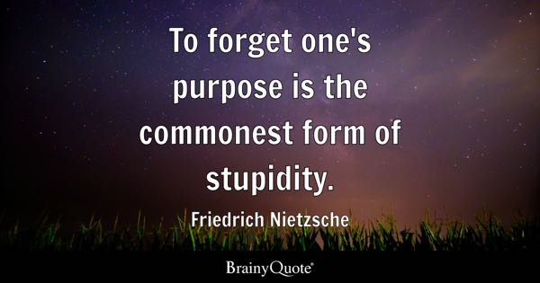 To forget one's purpose is the commonest form of stupidity. - Friedrich Nietzsche