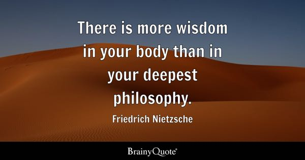 There is more wisdom in your body than in your deepest philosophy. - Friedrich Nietzsche