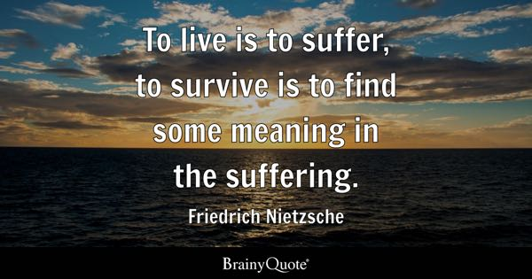 To live is to suffer, to survive is to find some meaning in the suffering. - Friedrich Nietzsche