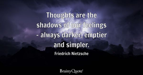 Thoughts are the shadows of our feelings - always darker, emptier and simpler. - Friedrich Nietzsche