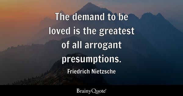 The demand to be loved is the greatest of all arrogant presumptions. - Friedrich Nietzsche