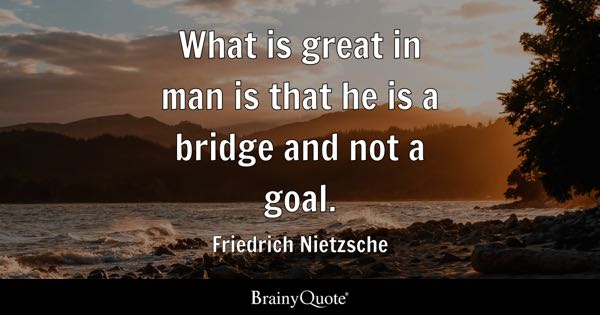 What is great in man is that he is a bridge and not a goal. - Friedrich Nietzsche