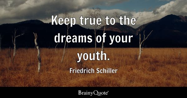 Keep true to the dreams of your youth. - Friedrich Schiller