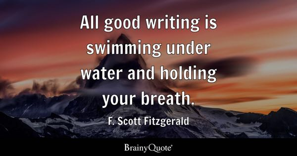 All good writing is swimming under water and holding your breath. - F. Scott Fitzgerald