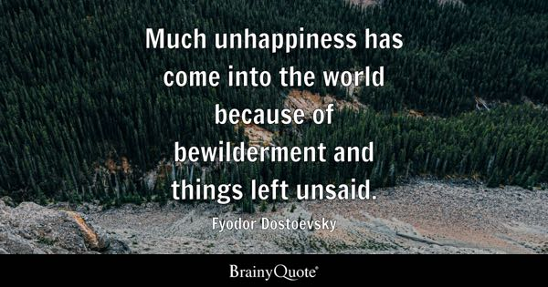 Much unhappiness has come into the world because of bewilderment and things left unsaid. - Fyodor Dostoevsky