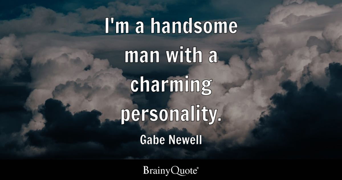 Quote I'm a handsome man with a charming personality. - Gabe Newell