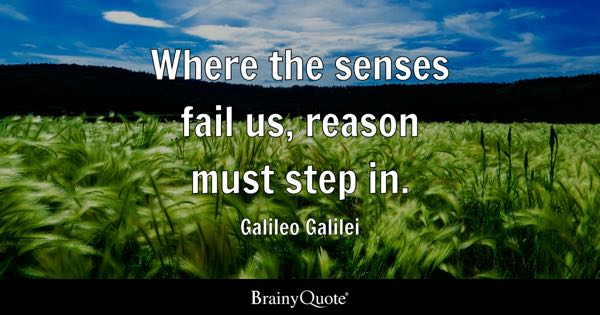 Where the senses fail us, reason must step in. - Galileo Galilei