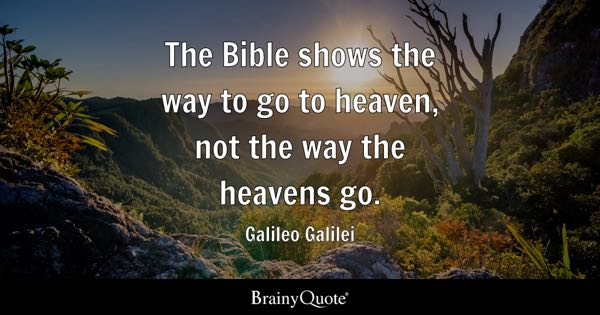 The Bible shows the way to go to heaven, not the way the heavens go. - Galileo Galilei