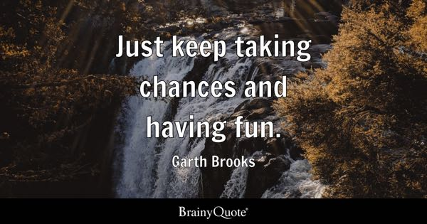 Just keep taking chances and having fun. - Garth Brooks
