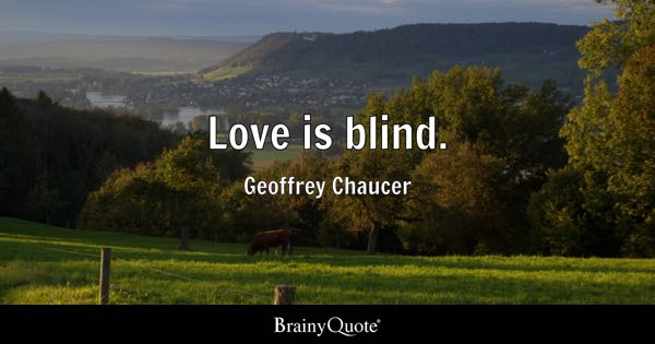 Love is blind. - Geoffrey Chaucer