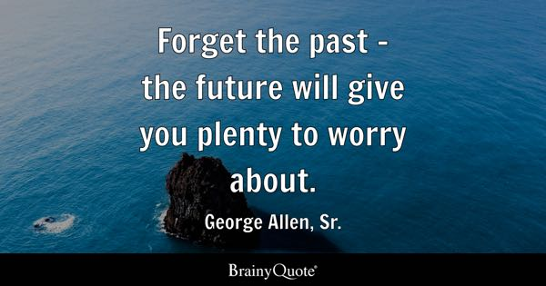 Forget the past - the future will give you plenty to worry about. - George Allen, Sr.