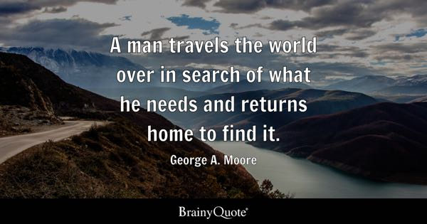 A man travels the world over in search of what he needs and returns home to find it. - George A. Moore