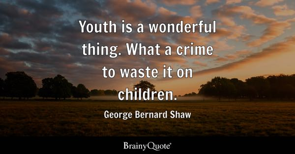 Youth is a wonderful thing. What a crime to waste it on children. - George Bernard Shaw