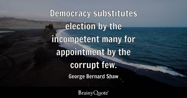 Democracy substitutes election by the incompetent many for appointment by the corrupt few. - George Bernard Shaw