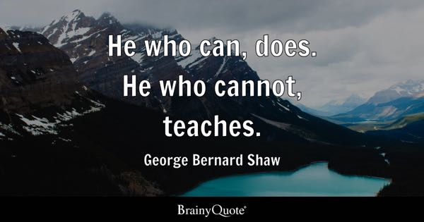He who can, does. He who cannot, teaches. - George Bernard Shaw