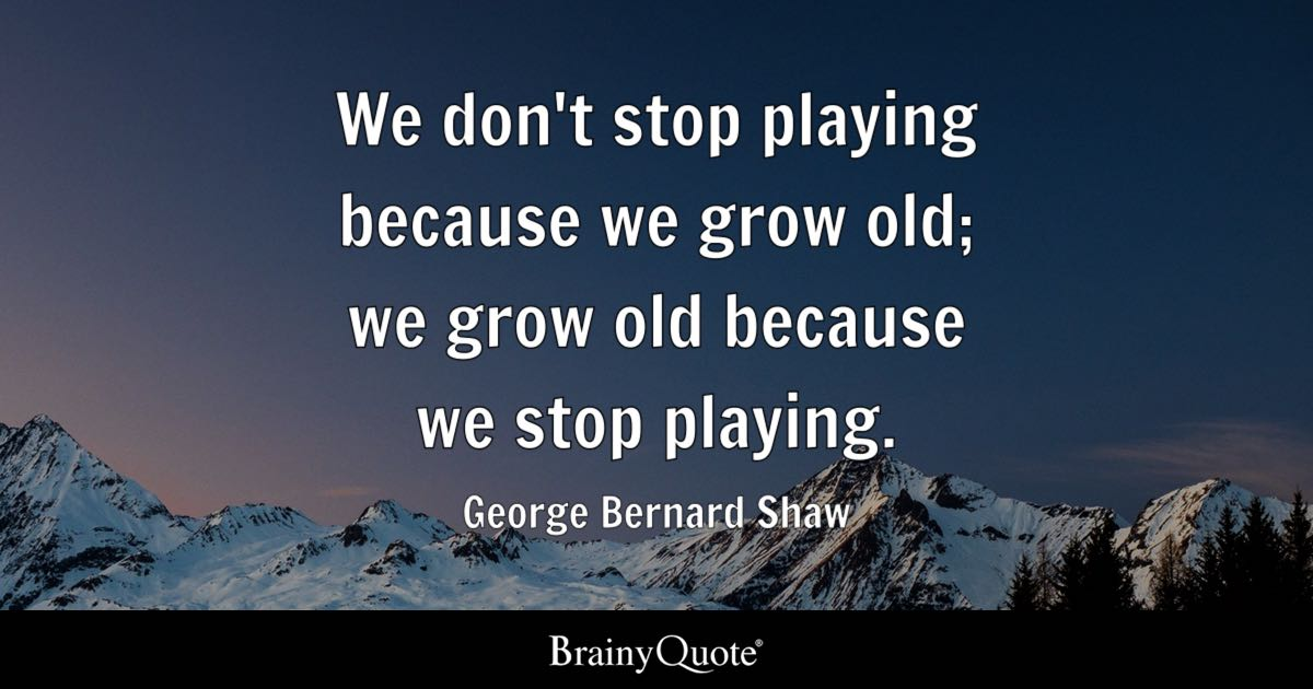 George Bernard Shaw - We don't stop playing because we...