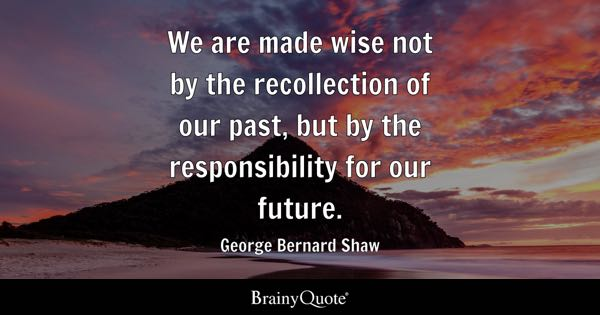 We are made wise not by the recollection of our past, but by the responsibility for our future. - George Bernard Shaw