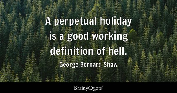 A perpetual holiday is a good working definition of hell. - George Bernard Shaw
