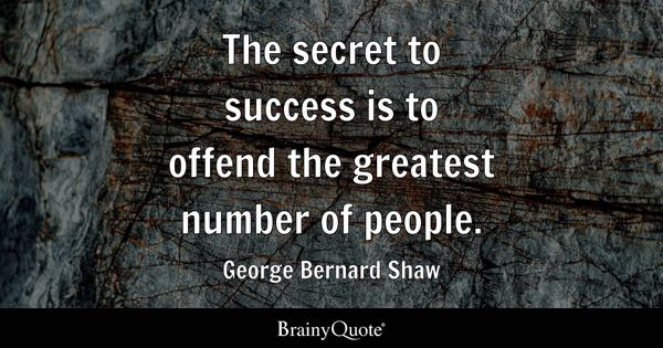 The secret to success is to offend the greatest number of people. - George Bernard Shaw