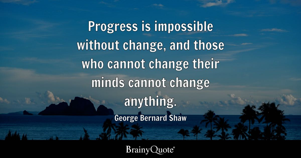 Progress is impossible without change, and those who cannot change their minds cannot change anything. - George Bernard Shaw