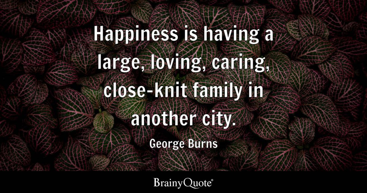 Quote Happiness is having a large, loving, caring, close-knit family in another