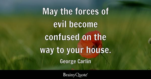 May the forces of evil become confused on the way to your house. - George Carlin