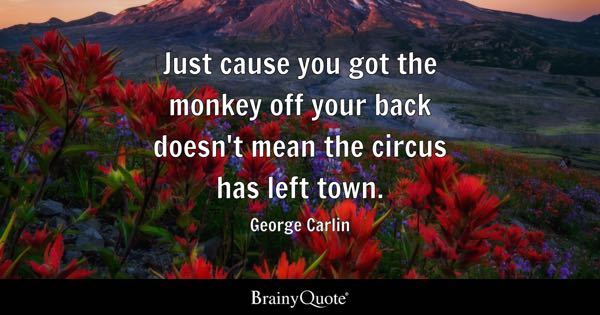 Just cause you got the monkey off your back doesn't mean the circus has left town. - George Carlin