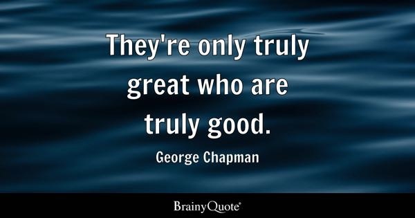 They're only truly great who are truly good. - George Chapman