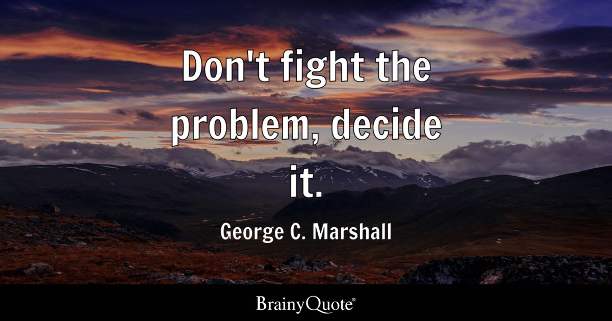 George C  Marshall - Don't fight the problem, decide it