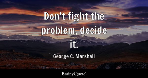 Don't fight the problem, decide it. - George C. Marshall