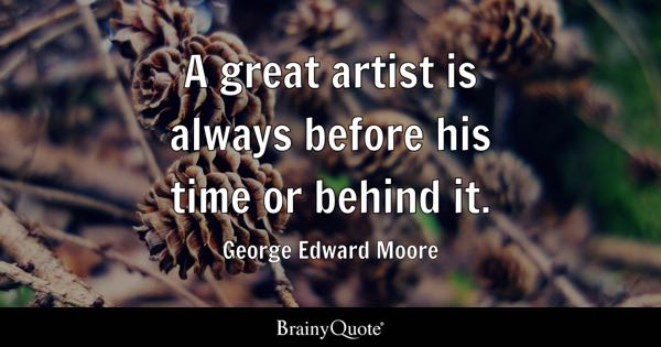 A great artist is always before his time or behind it. - George Edward Moore