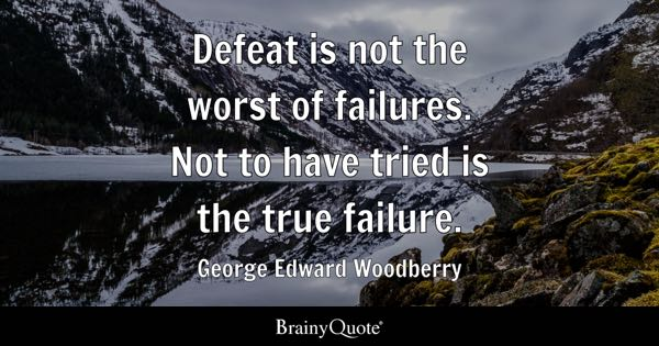 Defeat is not the worst of failures. Not to have tried is the true failure. - George Edward Woodberry