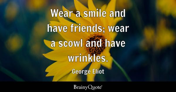 Wear a smile and have friends; wear a scowl and have wrinkles. - George Eliot