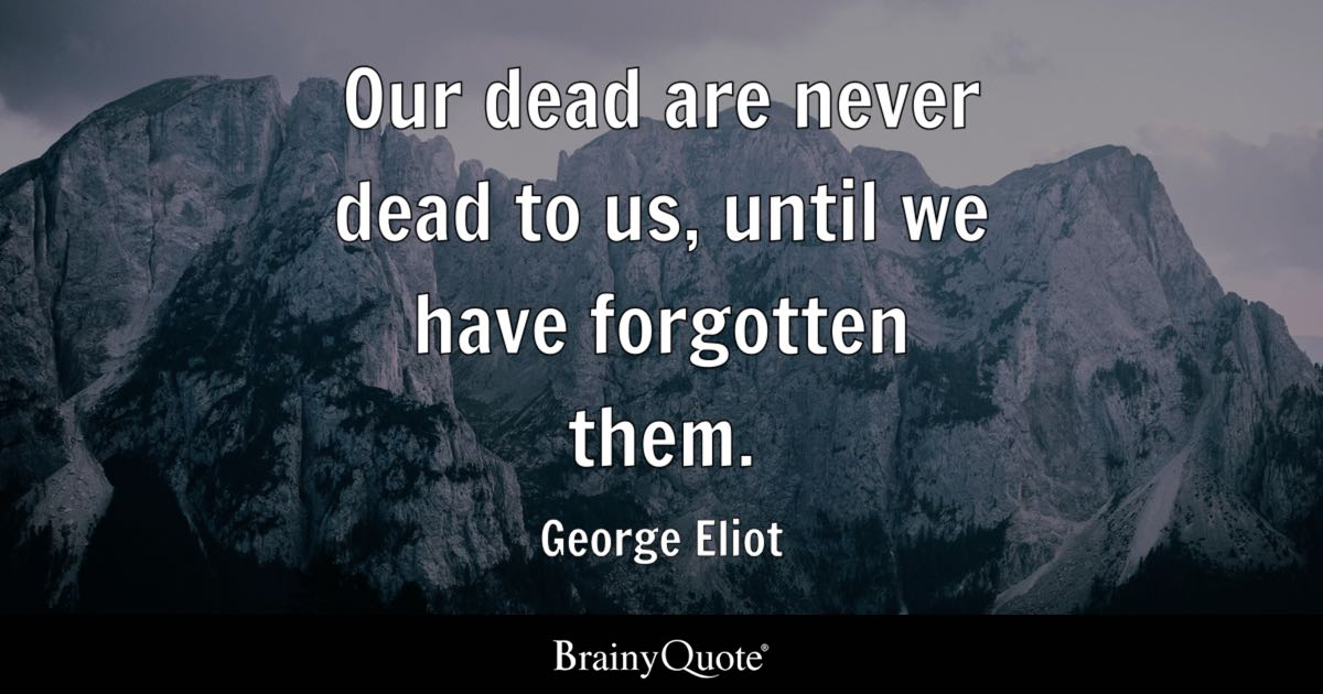 George Eliot Our Dead Are Never Dead To Us Until We Have
