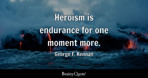 Heroism is endurance for one moment more. - George F. Kennan