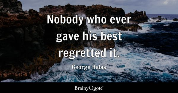 Nobody who ever gave his best regretted it. - George Halas