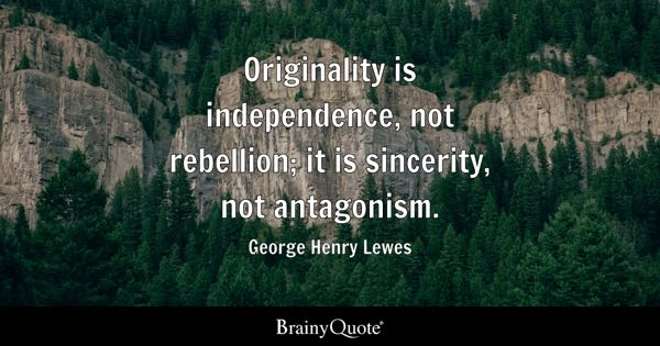 Originality is independence, not rebellion; it is sincerity, not antagonism. - George Henry Lewes