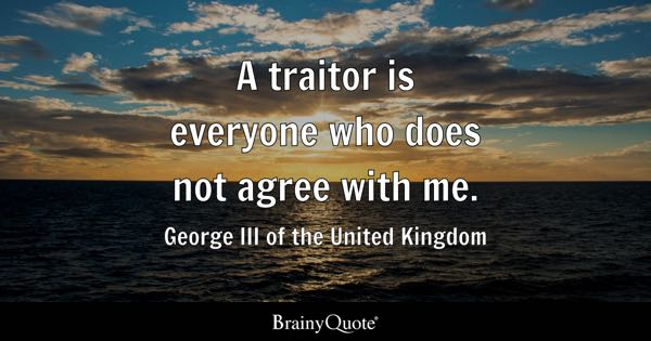 A traitor is everyone who does not agree with me. - George III of the United Kingdom