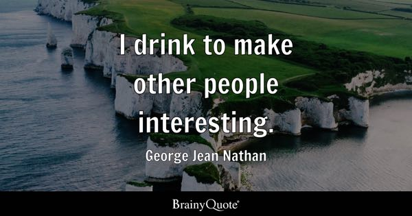 I drink to make other people interesting. - George Jean Nathan