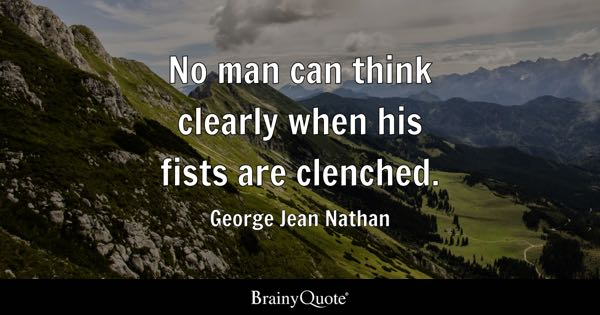 No man can think clearly when his fists are clenched. - George Jean Nathan