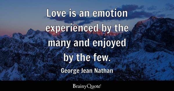 Love is an emotion experienced by the many and enjoyed by the few. - George Jean Nathan