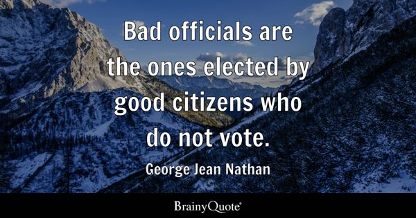 Bad officials are the ones elected by good citizens who do not vote. - George Jean Nathan