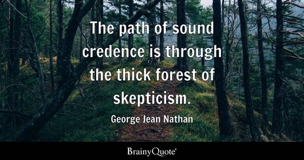 The path of sound credence is through the thick forest of skepticism. - George Jean Nathan