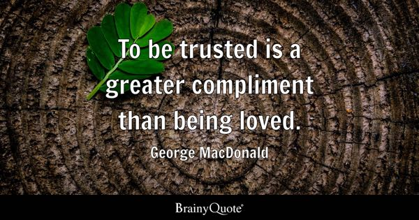 To be trusted is a greater compliment than being loved. - George MacDonald